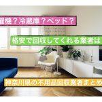 【家具家電の買取&引取り業者】@神奈川・横浜|洗濯機・冷蔵庫・ベッド・マットレスなどの処分リサイクルなら